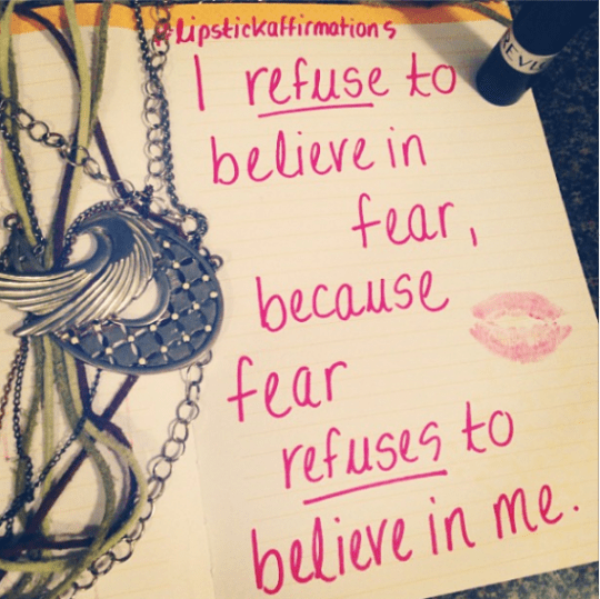 i refuse to believe in fear because fear refuses to believe in me