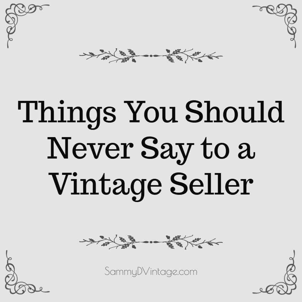 11 Things You Should Never Say to a Vintage Seller