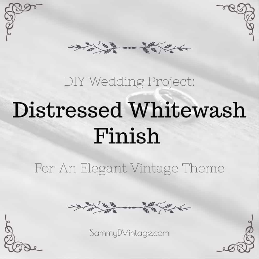 DIY Wedding Project: Distressed Whitewash Finish For An Elegant Vintage Theme