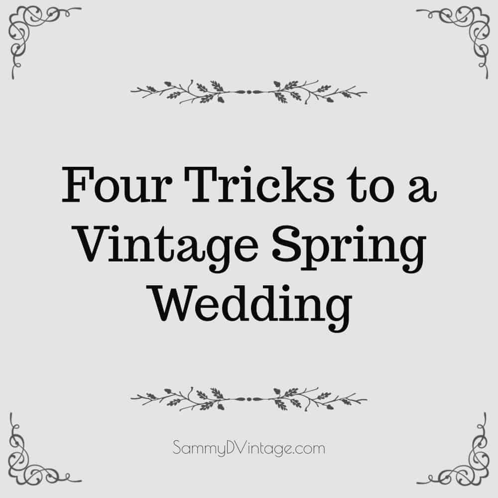 Four Tricks to a Vintage Spring Wedding