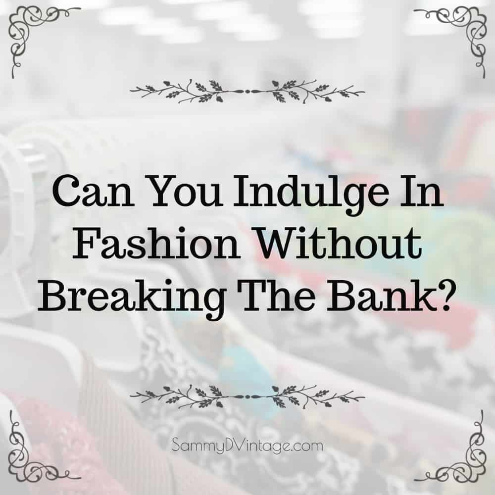 Can You Indulge In Fashion Without Breaking The Bank?