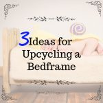 3 Ideas for Upcycling a Bed Frame