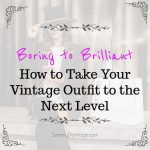 Boring to Brilliant: How to take your Vintage Outfit to the Next Level