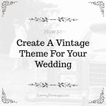 How To Create A Vintage Theme For Your Wedding